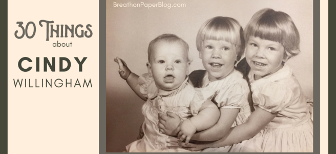 30 Things about Cindy Willingham - Breath on Paper Blogs - 3 Sisters