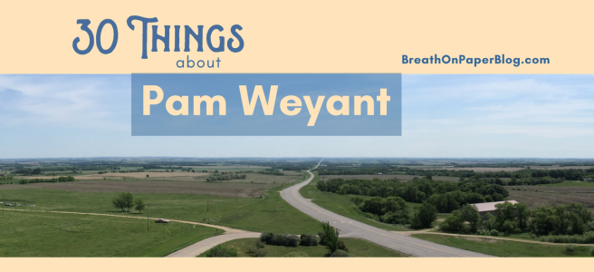 30 Things about Pam Weyant - Breath on Paper Blog