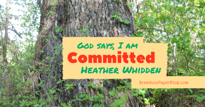 God Says I Am Committed - Heather Whidden - BreathonPaperBlog.com