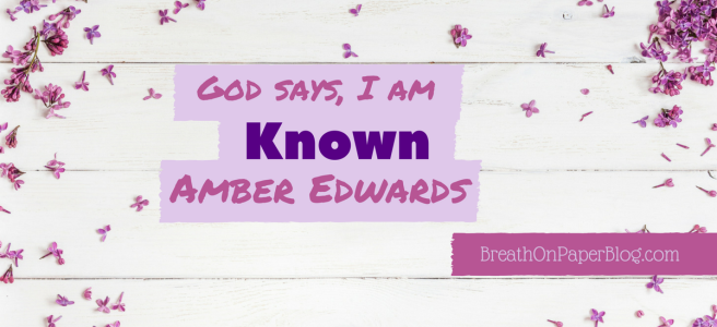 God Says I Am Known - Amber Edwards - Breath on Paper Blog