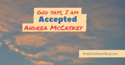 God Says I Am Accepted - Andrea McCaskey - Breath on Paper Blog