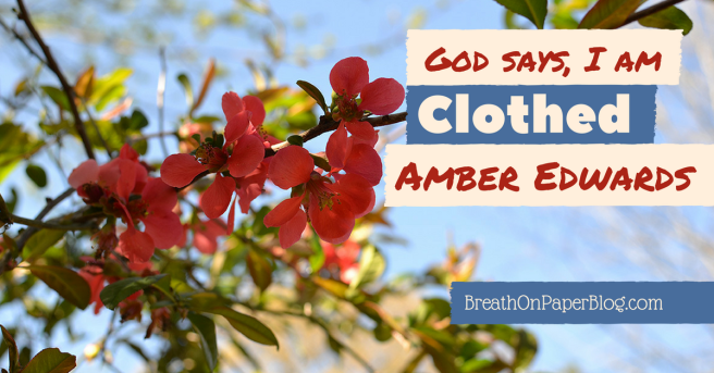 God Says I Am Clothed - Amber Edwards - Breath on Paper Blog