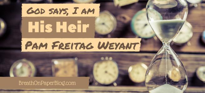 I Am His Heir - Pam Freitag Weyant - Breath on Paper Blog