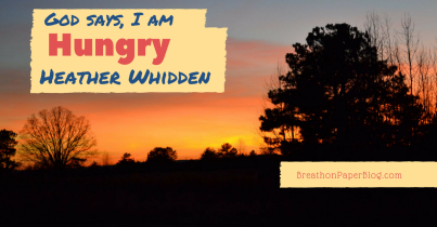 God Says I Am Hungry - Heather Whidden - Breath On Paper Blog