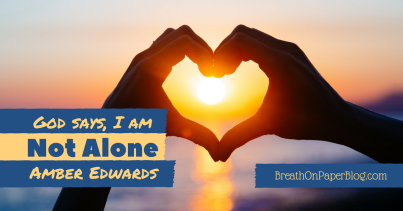 God Says I Am Not Alone - Amber Edwards - Breath on Paper Blog