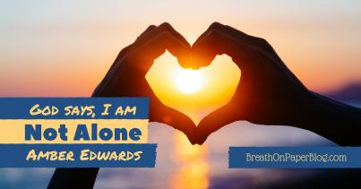 God Says I Am Not Alone - Amber Edwards - Breath on Paper Blog