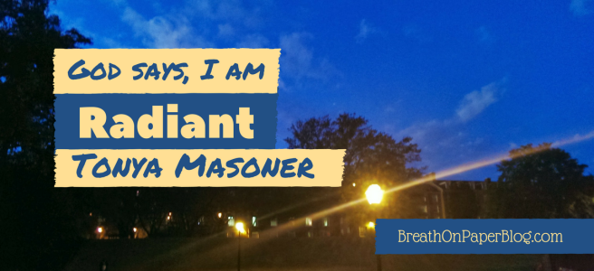 God Says I Am Radiant - Tonya Masoner - Breath On Paper Blog