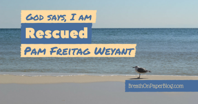 God Says I Am Rescued - Pam Freitag Weyant - Breath on Paper Blog