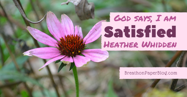 God Says I Am Satisfied - Heather Whidden - Breath on Paper Blog