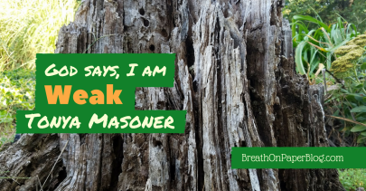 God Says I Am Weak - Tonya Masoner - Breath on Paper Blog