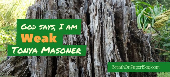 God Says I Am Weak - Tonya Masoner - Breath on Paper Blog