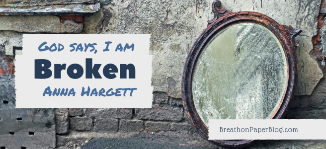 God Says I Am Broken - Anna Hargett - Breath on Paper Blog